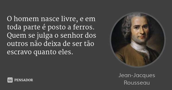 O homem nasce livre, e em toda parte é posto a ferros. Quem se julga o senhor dos outros não deixa de ser tão escravo quanto eles.... Frase de Jean-Jacques Rousseau.