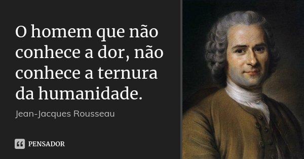 O homem que não conhece a dor, não conhece a ternura da humanidade.... Frase de Jean Jacques Rousseau.