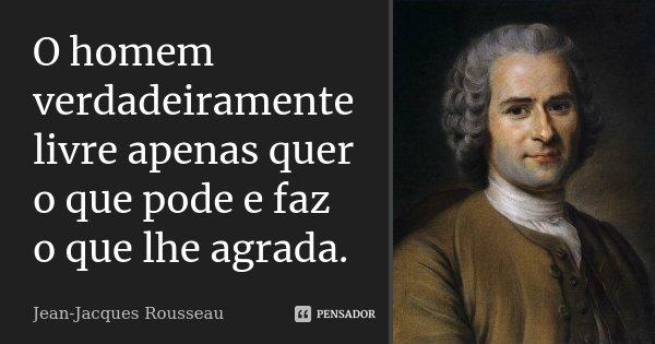 O homem verdadeiramente livre apenas quer o que pode e faz o que lhe agrada.... Frase de Jean Jacques Rousseau.