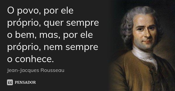 O povo, por ele próprio, quer sempre o bem, mas, por ele próprio, nem sempre o conhece.... Frase de Jean Jacques Rousseau.
