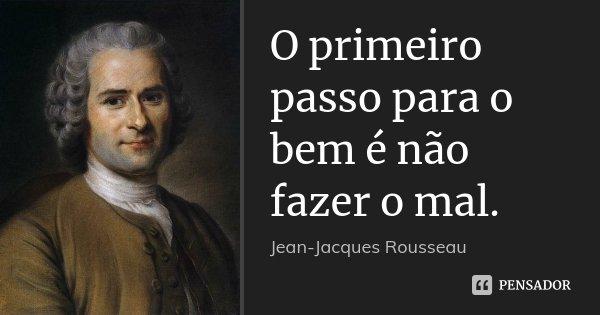 O primeiro passo para o bem é não fazer o mal.... Frase de Jean Jacques Rousseau.