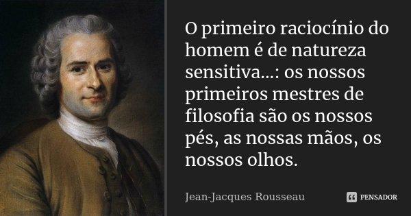 O primeiro raciocínio do homem é de natureza sensitiva...: os nossos primeiros mestres de filosofia são os nossos pés, as nossas mãos, os nossos olhos.... Frase de Jean Jacques Rousseau.