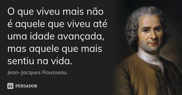 O que viveu mais não é aquele que viveu até uma idade avançada, mas aquele que mais sentiu na vida.... Frase de Jean Jacques Rousseau.