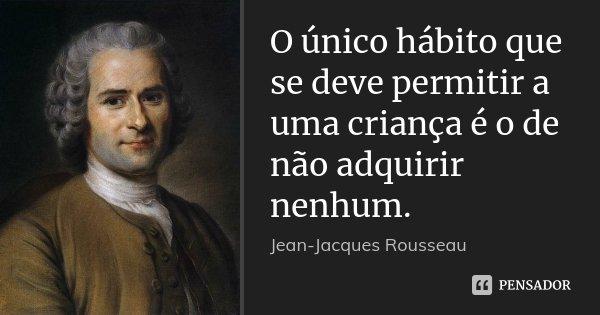 O único hábito que se deve permitir a uma criança é o de não adquirir nenhum.... Frase de Jean Jacques Rousseau.