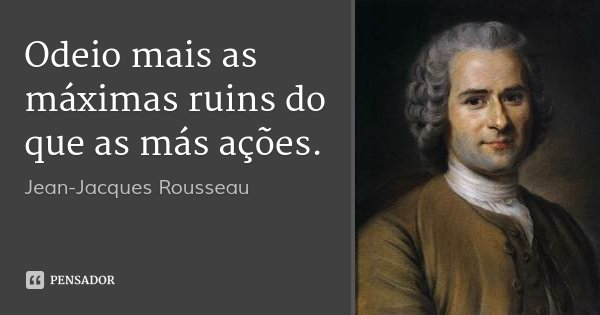 Odeio mais as máximas ruins do que as más ações.... Frase de Jean-Jacques Rousseau.