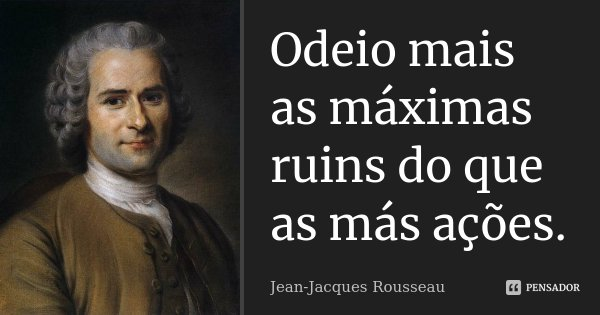 Odeio mais as máximas ruins do que as más ações.... Frase de Jean Jacques Rousseau.