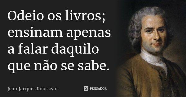 Odeio os livros; ensinam apenas a falar daquilo que não se sabe.... Frase de Jean Jacques Rousseau.