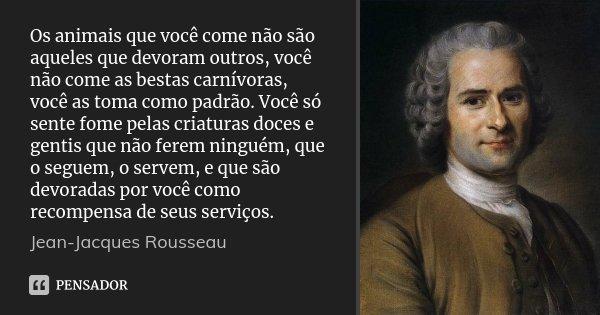 Os animais que você come não são aqueles que devoram outros, você não come as bestas carnívoras, você as toma como padrão. Você só sente fome pelas criaturas do... Frase de Jean-Jacques Rousseau.