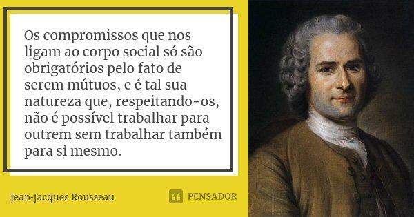 Os compromissos que nos ligam ao corpo social só são obrigatórios pelo fato de serem mútuos, e é tal sua natureza que, respeitando-os, não é possível trabalhar ... Frase de Jean-Jacques Rousseau.
