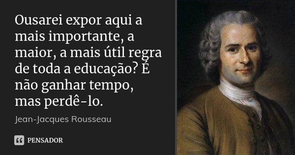 Ousarei expor aqui a mais importante, a maior, a mais útil regra de toda a educação? É não ganhar tempo, mas perdê-lo.... Frase de Jean Jacques Rousseau.