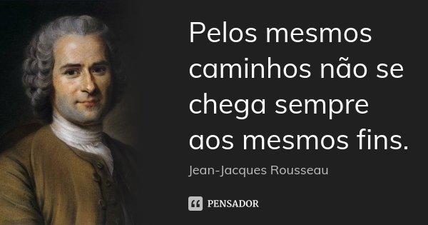 Pelos mesmos caminhos não se chega sempre aos mesmos fins.... Frase de Jean Jacques Rousseau.