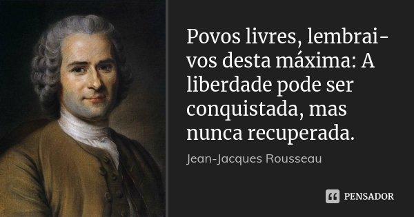 Povos livres, lembrai-vos desta máxima: A liberdade pode ser conquistada, mas nunca recuperada.... Frase de Jean Jacques Rousseau.