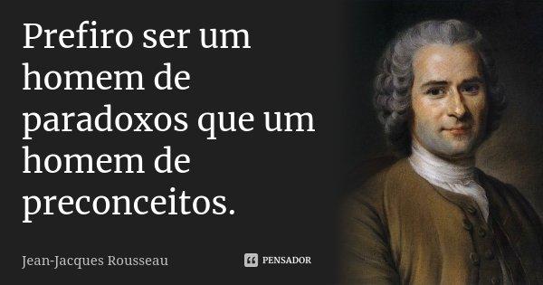 Prefiro ser um homem de paradoxos que um homem de preconceitos.... Frase de Jean Jacques Rousseau.