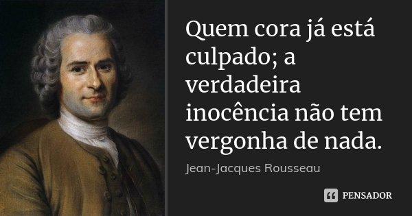 Quem cora já está culpado; a verdadeira inocência não tem vergonha de nada.... Frase de Jean Jacques Rousseau.