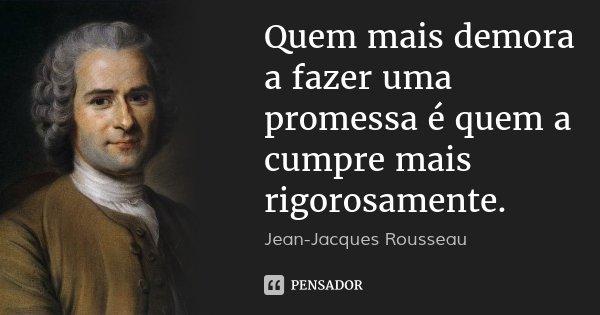 Quem mais demora a fazer uma promessa é quem a cumpre mais rigorosamente.... Frase de Jean-Jacques Rousseau.