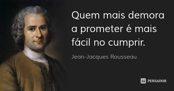 Quem mais demora a prometer é mais fácil no cumprir.... Frase de Jean-Jacques Rousseau.