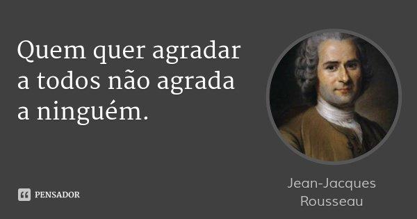 Quem quer agradar a todos não agrada a ninguém.... Frase de Jean-Jacques Rousseau.