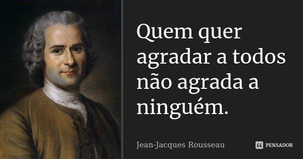 Quem quer agradar a todos não agrada a ninguém.... Frase de Jean Jacques Rousseau.