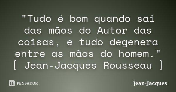 """""""Tudo é bom quando sai das mãos do Autor das coisas, e tudo degenera entre as mãos do homem."""" [ Jean-Jacques Rousseau ]... Frase de Jean-Jacques."""