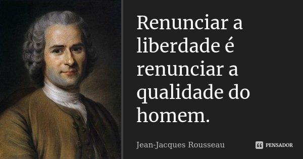 Renunciar a liberdade é renunciar a qualidade do homem.... Frase de Jean-Jacques Rousseau.