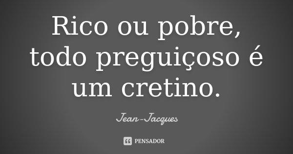 Rico ou pobre, todo preguiçoso é um cretino.... Frase de Jean-Jacques.