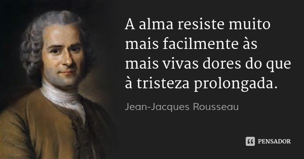 A alma resiste muito mais facilmente às mais vivas dores do que à tristeza prolongada.... Frase de Jean Jacques Rousseau.