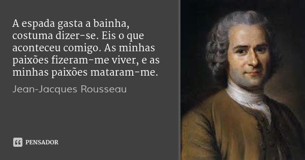 A espada gasta a bainha, costuma dizer-se. Eis o que aconteceu comigo. As minhas paixões fizeram-me viver, e as minhas paixões mataram-me.... Frase de Jean-Jacques Rousseau.