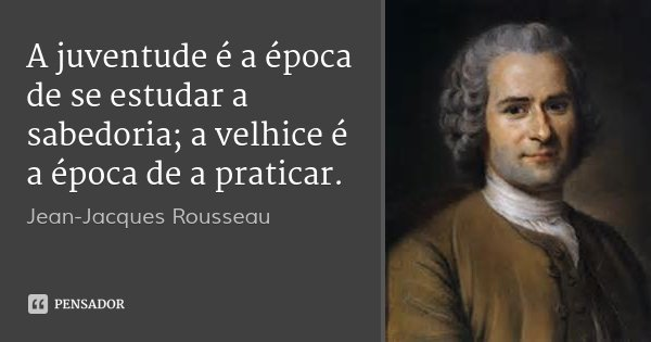A juventude é a época de se estudar a sabedoria; a velhice é a época de a praticar.... Frase de Jean-Jacques Rousseau.