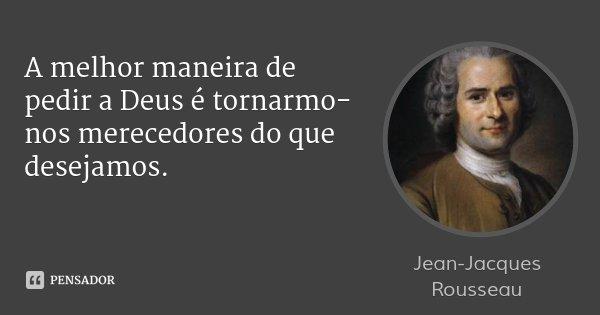 A melhor maneira de pedir a Deus é tornarmo-nos merecedores do que desejamos.... Frase de Jean-Jacques Rousseau.