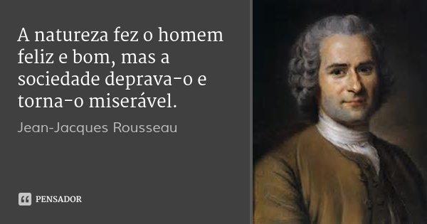 A natureza fez o homem feliz e bom, mas a sociedade deprava-o e torna-o miserável.... Frase de Jean-Jacques Rousseau.