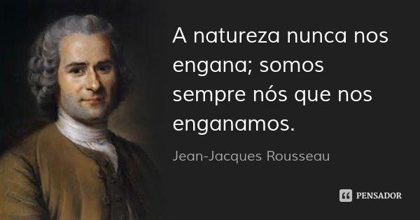 A natureza nunca nos engana; somos sempre nós que nos enganamos.... Frase de Jean-Jacques Rousseau.
