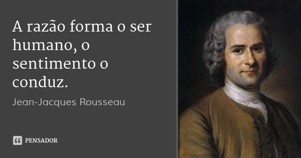 A razão forma o ser humano, o sentimento o conduz.... Frase de Jean-Jacques Rousseau.