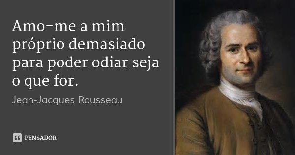 Amo-me a mim próprio demasiado para poder odiar seja o que for.... Frase de Jean-Jacques Rousseau.