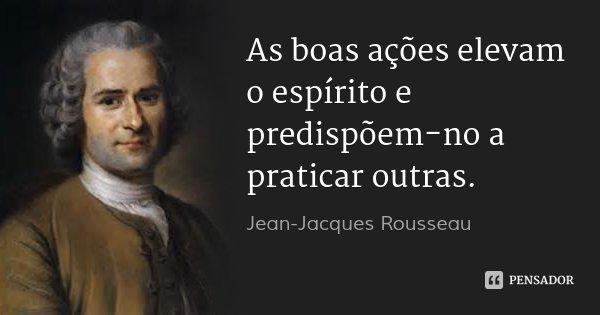 As boas ações elevam o espírito e predispõem-no a praticar outras.... Frase de Jean Jacques Rousseau.