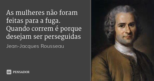 As mulheres não foram feitas para a fuga. Quando correm é porque desejam ser perseguidas... Frase de Jean-Jacques Rousseau.