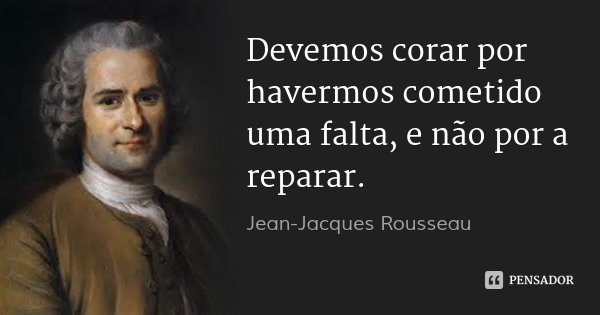 Devemos corar por havermos cometido uma falta, e não por a reparar.... Frase de Jean-Jacques Rousseau.