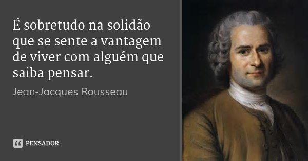 É sobretudo na solidão que se sente a vantagem de viver com alguém que saiba pensar.... Frase de Jean-Jacques Rousseau.