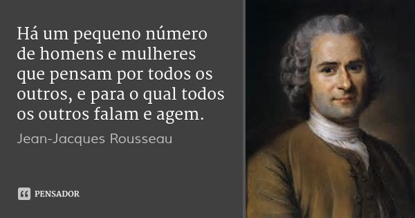 Há um pequeno número de homens e mulheres que pensam por todos os outros, e para o qual todos os outros falam e agem.... Frase de Jean-Jacques Rousseau.