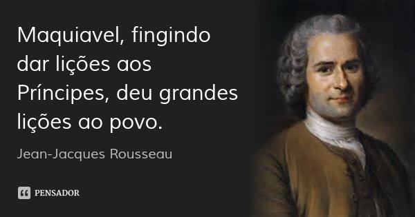 Maquiavel, fingindo dar lições aos Príncipes, deu grandes lições ao povo.... Frase de Jean-Jacques Rousseau.