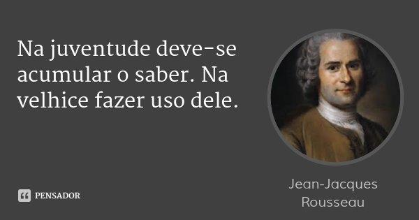 Na juventude deve-se acumular o saber. Na velhice fazer uso dele.... Frase de Jean-Jacques Rousseau.
