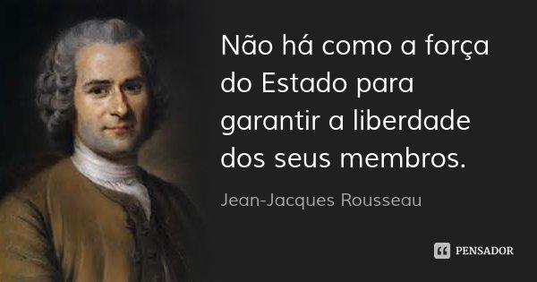 Não há como a força do Estado para garantir a liberdade dos seus membros.... Frase de Jean-Jacques Rousseau.