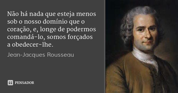 Não há nada que esteja menos sob o nosso domínio que o coração, e, longe de podermos comandá-lo, somos forçados a obedecer-lhe.... Frase de Jean-Jacques Rousseau.