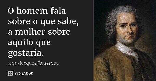 O homem fala sobre o que sabe, a mulher sobre aquilo que gostaria.... Frase de Jean Jacques Rousseau.