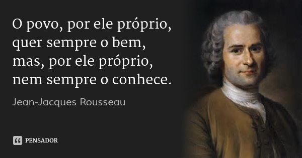 O povo, por ele próprio, quer sempre o bem, mas, por ele próprio, nem sempre o conhece.... Frase de Jean-Jacques Rousseau.