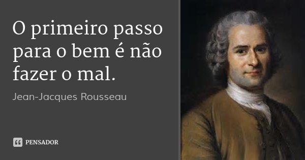 O primeiro passo para o bem é não fazer o mal.... Frase de Jean-Jacques Rousseau.