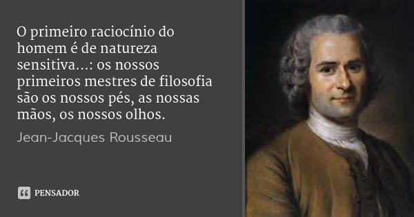 O primeiro raciocínio do homem é de natureza sensitiva...: os nossos primeiros mestres de filosofia são os nossos pés, as nossas mãos, os nossos olhos.... Frase de Jean-Jacques Rousseau.