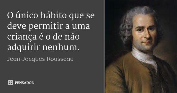 O único hábito que se deve permitir a uma criança é o de não adquirir nenhum.... Frase de Jean-Jacques Rousseau.