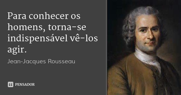 Para conhecer os homens, torna-se indispensável vê-los agir.... Frase de Jean-Jacques Rousseau.