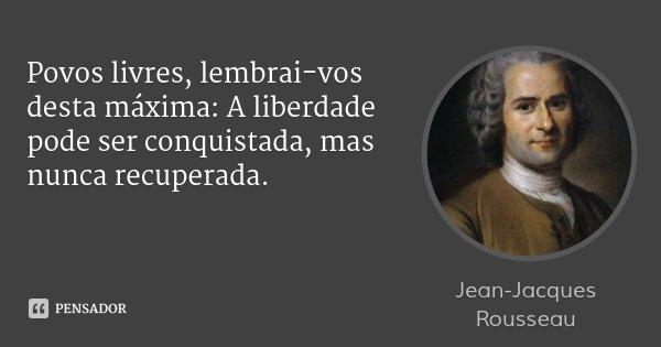 Povos livres, lembrai-vos desta máxima: A liberdade pode ser conquistada, mas nunca recuperada.... Frase de Jean-Jacques Rousseau.