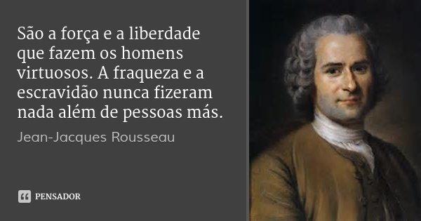 São a força e a liberdade que fazem os homens virtuosos. A fraqueza e a escravidão nunca fizeram nada além de pessoas más.... Frase de Jean-Jacques Rousseau.